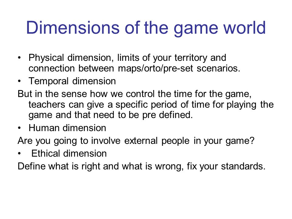 Dimensions of the game world Physical dimension, limits of your territory and connection between maps/orto/pre-set scenarios. Temporal dimension But i