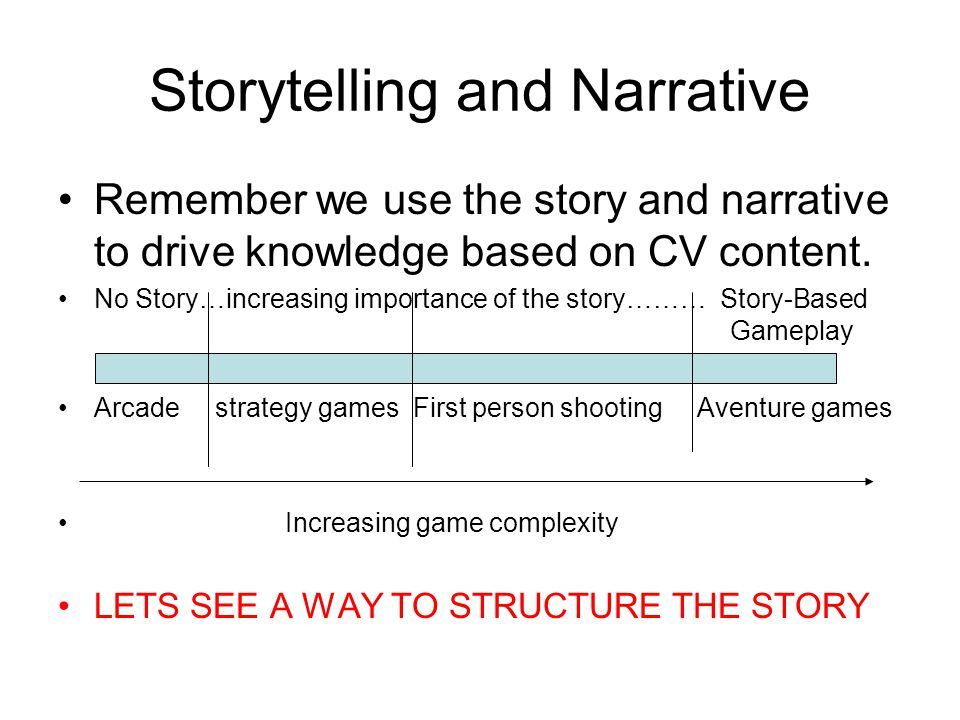 Storytelling and Narrative Remember we use the story and narrative to drive knowledge based on CV content. No Story…increasing importance of the story