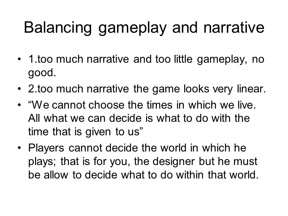 """Balancing gameplay and narrative 1.too much narrative and too little gameplay, no good. 2.too much narrative the game looks very linear. """"We cannot ch"""