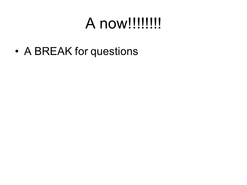 A now!!!!!!!! A BREAK for questions