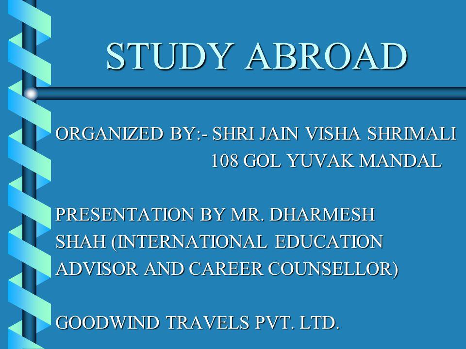 STUDY ABROAD ORGANIZED BY:- SHRI JAIN VISHA SHRIMALI 108 GOL YUVAK MANDAL 108 GOL YUVAK MANDAL PRESENTATION BY MR.