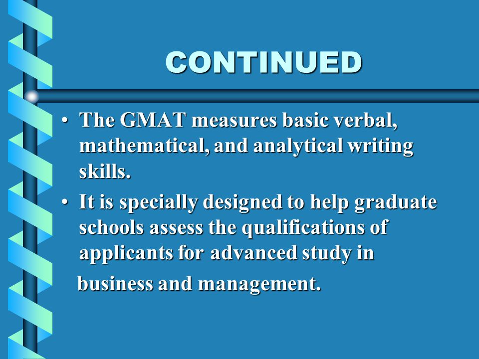 CONTINUED The GMAT measures basic verbal, mathematical, and analytical writing skills.The GMAT measures basic verbal, mathematical, and analytical writing skills.