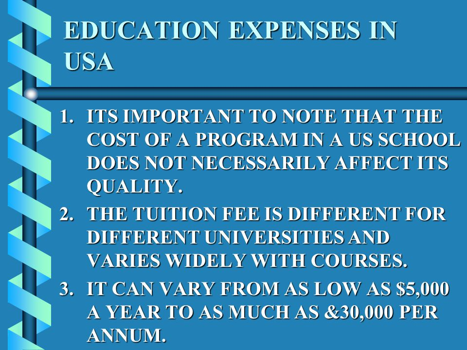 EDUCATION EXPENSES IN USA 1.ITS IMPORTANT TO NOTE THAT THE COST OF A PROGRAM IN A US SCHOOL DOES NOT NECESSARILY AFFECT ITS QUALITY.