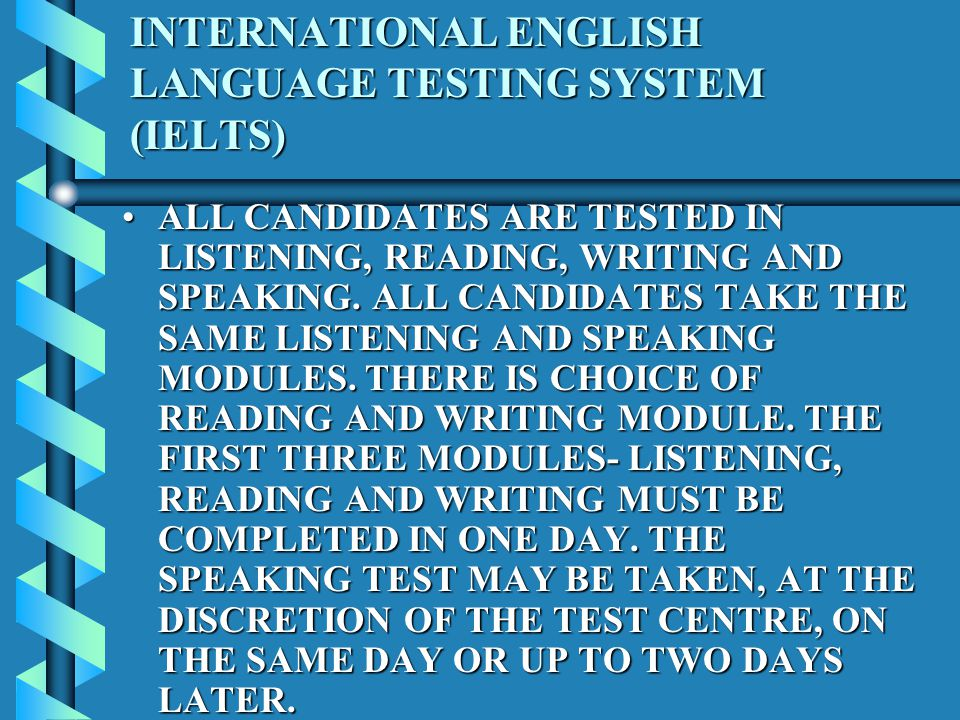 INTERNATIONAL ENGLISH LANGUAGE TESTING SYSTEM (IELTS) ALL CANDIDATES ARE TESTED IN LISTENING, READING, WRITING AND SPEAKING.