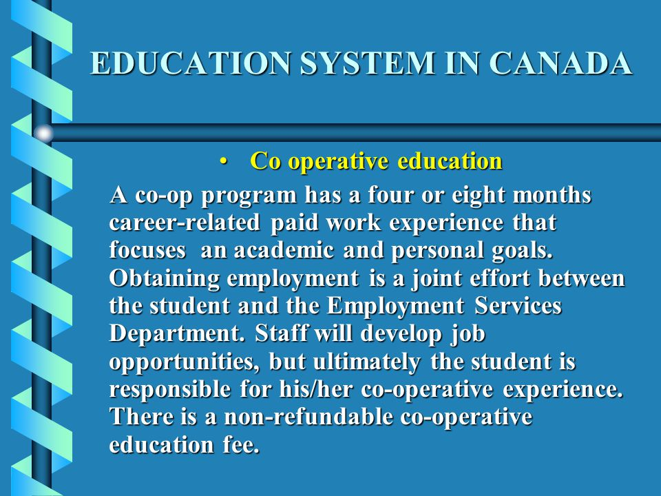 EDUCATION SYSTEM IN CANADA Co operative education Co operative education A co-op program has a four or eight months career-related paid work experience that focuses an academic and personal goals.
