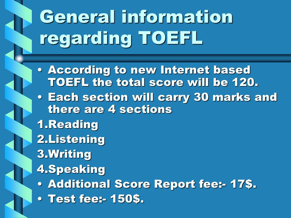 General information regarding TOEFL According to new Internet based TOEFL the total score will be 120.According to new Internet based TOEFL the total score will be 120.