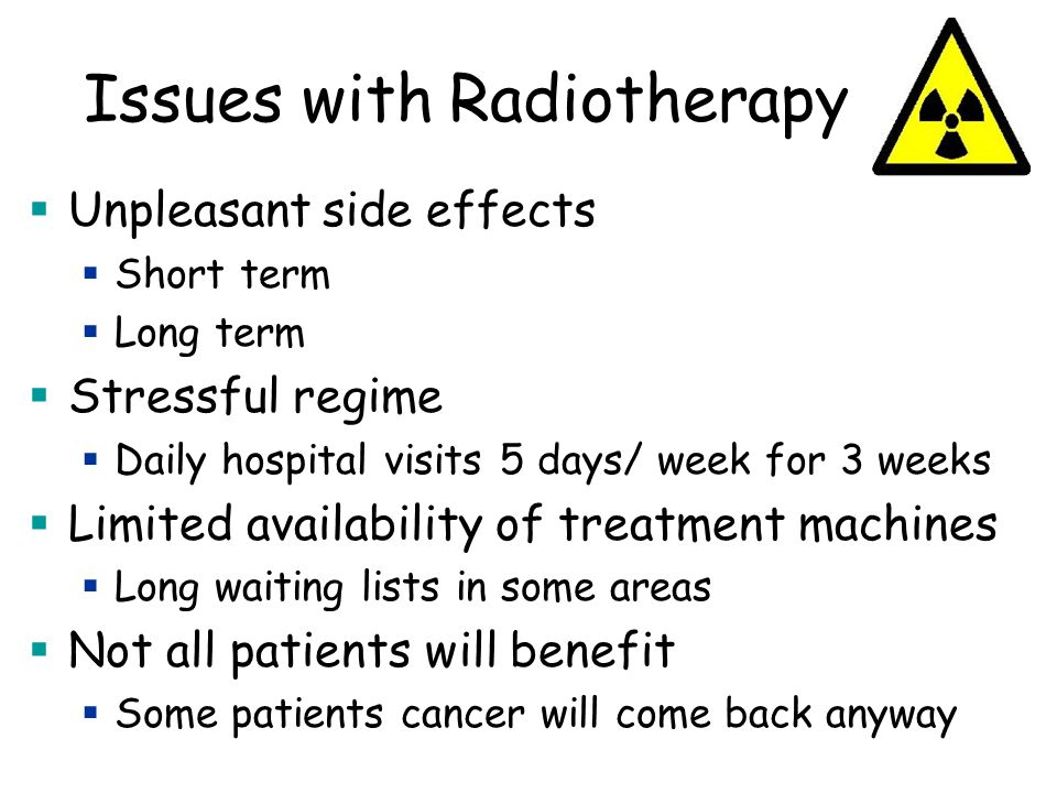 Issues with Radiotherapy  Unpleasant side effects  Short term  Long term  Stressful regime  Daily hospital visits 5 days/ week for 3 weeks  Limited availability of treatment machines  Long waiting lists in some areas  Not all patients will benefit  Some patients cancer will come back anyway