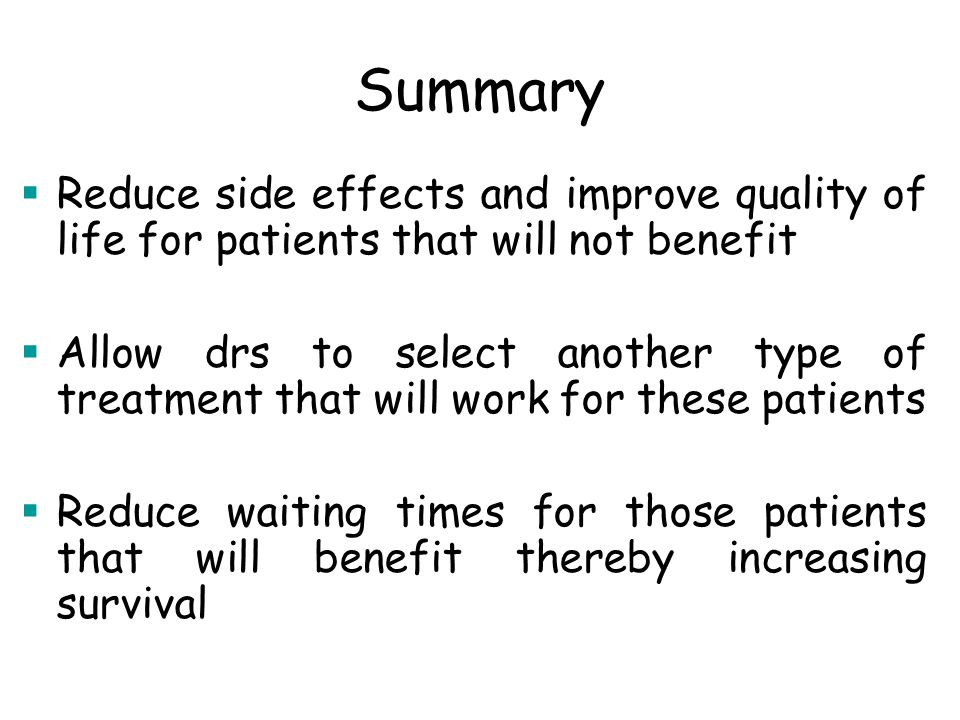 Summary  Reduce side effects and improve quality of life for patients that will not benefit  Allow drs to select another type of treatment that will work for these patients  Reduce waiting times for those patients that will benefit thereby increasing survival