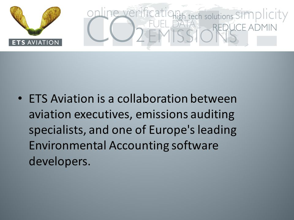 ETS Aviation is a collaboration between aviation executives, emissions auditing specialists, and one of Europe s leading Environmental Accounting software developers.