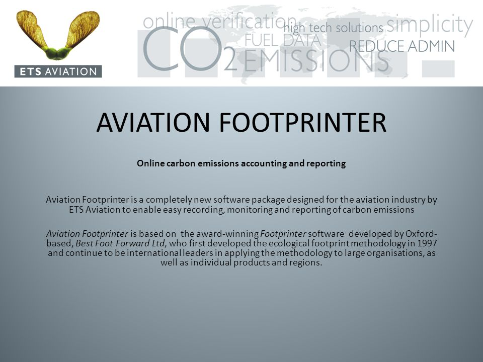 AVIATION FOOTPRINTER Online carbon emissions accounting and reporting Aviation Footprinter is a completely new software package designed for the aviation industry by ETS Aviation to enable easy recording, monitoring and reporting of carbon emissions Aviation Footprinter is based on the award-winning Footprinter software developed by Oxford- based, Best Foot Forward Ltd, who first developed the ecological footprint methodology in 1997 and continue to be international leaders in applying the methodology to large organisations, as well as individual products and regions.
