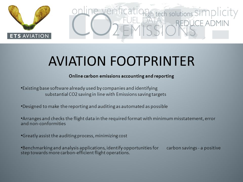 AVIATION FOOTPRINTER Online carbon emissions accounting and reporting Existing base software already used by companies and identifying substantial CO2 saving in line with Emissions saving targets Designed to make the reporting and auditing as automated as possible Arranges and checks the flight data in the required format with minimum misstatement, error and non-conformities Greatly assist the auditing process, minimizing cost Benchmarking and analysis applications, identify opportunities for carbon savings - a positive step towards more carbon-efficient flight operations.