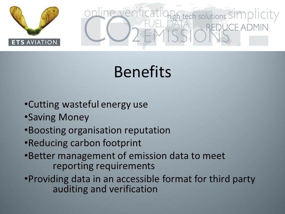 Benefits Cutting wasteful energy use Saving Money Boosting organisation reputation Reducing carbon footprint Better management of emission data to meet reporting requirements Providing data in an accessible format for third party auditing and verification