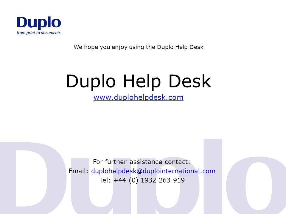 We hope you enjoy using the Duplo Help Desk Duplo Help Desk www.duplohelpdesk.com For further assistance contact: Email: duplohelpdesk@duplointernatio
