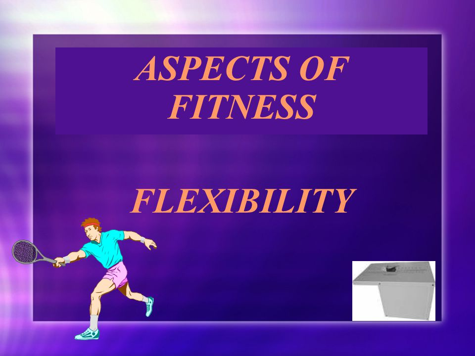 ASPECTS OF FITNESS FLEXIBILITY ASPECTS OF FITNESS FLEXIBILITY