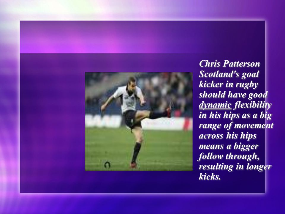 Chris Patterson Scotland s goal kicker in rugby should have good dynamic flexibility in his hips as a big range of movement across his hips means a bigger follow through, resulting in longer kicks.