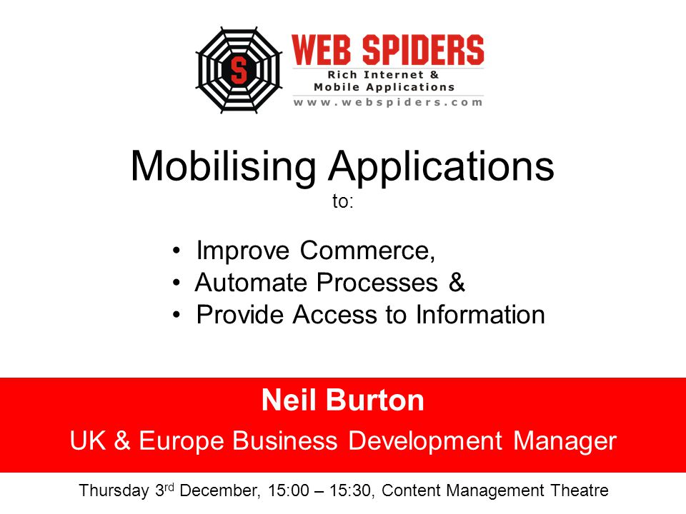 Mobilising Applications to: Neil Burton UK & Europe Business Development Manager Improve Commerce, Automate Processes & Provide Access to Information Thursday 3 rd December, 15:00 – 15:30, Content Management Theatre
