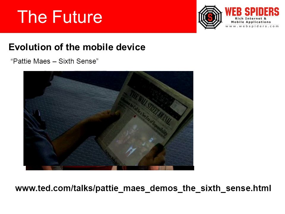 The Future www.ted.com/talks/pattie_maes_demos_the_sixth_sense.html Pattie Maes – Sixth Sense Evolution of the mobile device