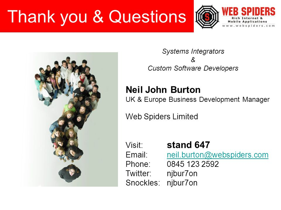 Neil John Burton UK & Europe Business Development Manager Web Spiders Limited Visit: stand 647 Email: neil.burton@webspiders.comneil.burton@webspiders.com Phone:0845 123 2592 Twitter:njbur7on Snockles:njbur7on Thank you & Questions Systems Integrators & Custom Software Developers