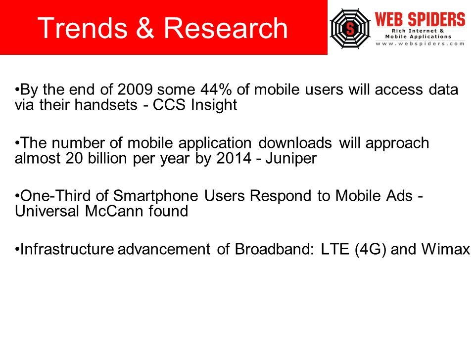 By the end of 2009 some 44% of mobile users will access data via their handsets - CCS Insight The number of mobile application downloads will approach almost 20 billion per year by 2014 - Juniper One-Third of Smartphone Users Respond to Mobile Ads - Universal McCann found Infrastructure advancement of Broadband: LTE (4G) and Wimax Trends & Research