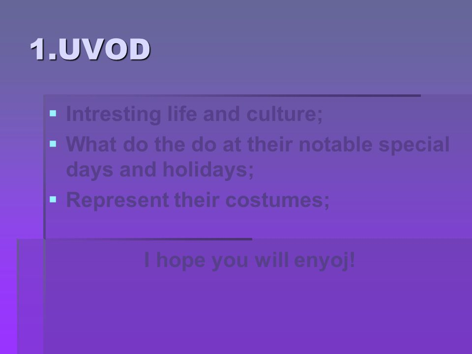 1.UVOD   Intresting life and culture;   What do the do at their notable special days and holidays;   Represent their costumes; I hope you will enyoj!