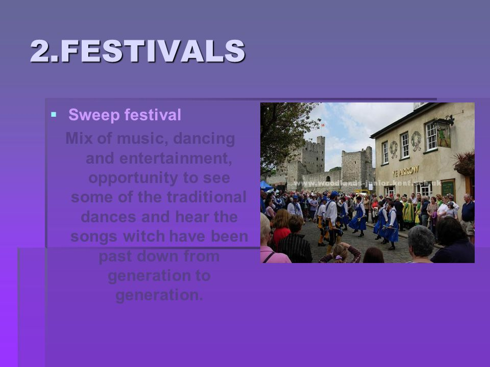 2.FESTIVALS   Sweep festival Mix of music, dancing and entertainment, opportunity to see some of the traditional dances and hear the songs witch have been past down from generation to generation.