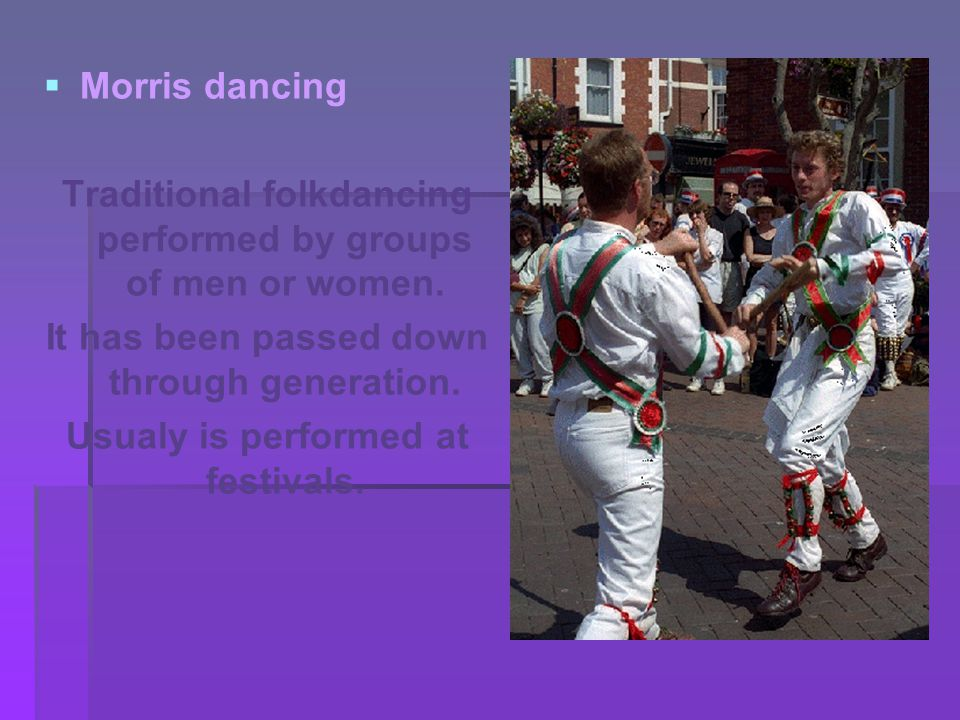   Morris dancing Traditional folkdancing performed by groups of men or women.