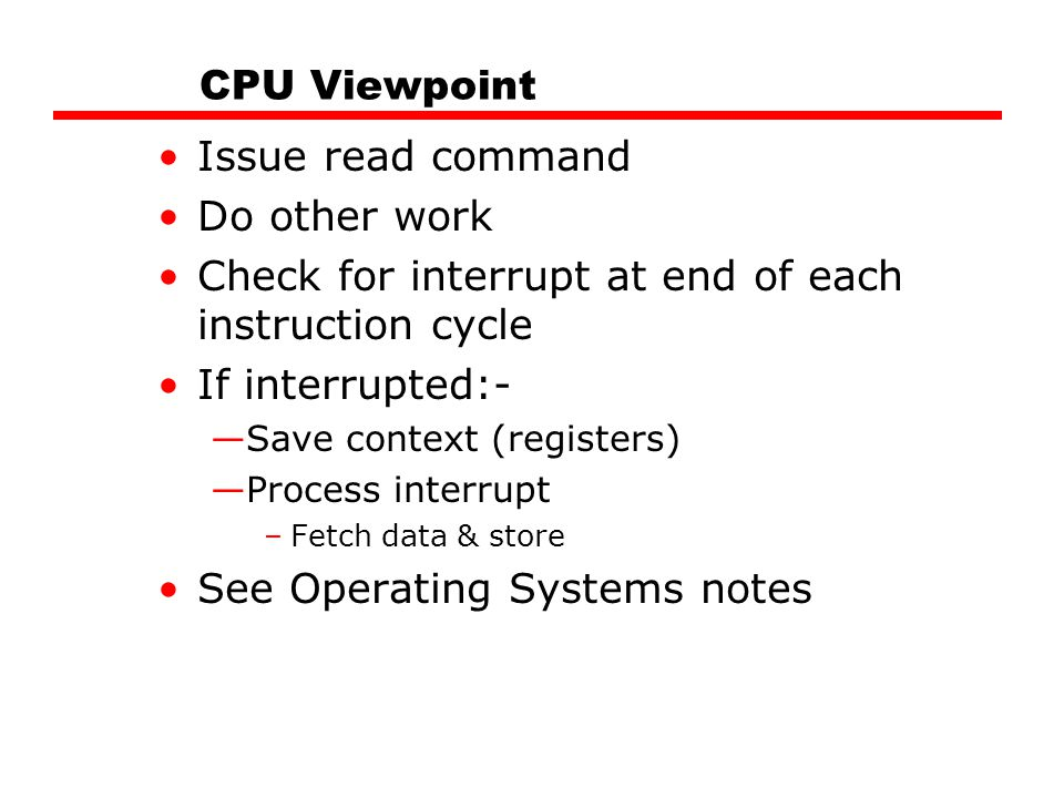 CPU Viewpoint Issue read command Do other work Check for interrupt at end of each instruction cycle If interrupted:- —Save context (registers) —Proces