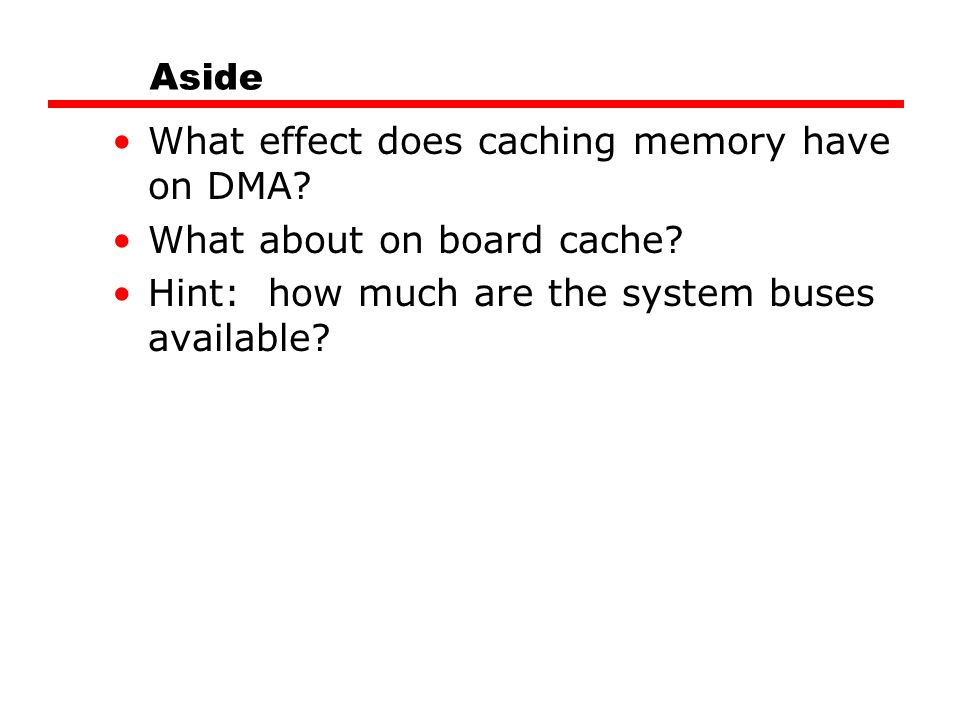 Aside What effect does caching memory have on DMA? What about on board cache? Hint: how much are the system buses available?