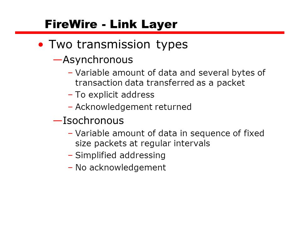 FireWire - Link Layer Two transmission types —Asynchronous –Variable amount of data and several bytes of transaction data transferred as a packet –To explicit address –Acknowledgement returned —Isochronous –Variable amount of data in sequence of fixed size packets at regular intervals –Simplified addressing –No acknowledgement