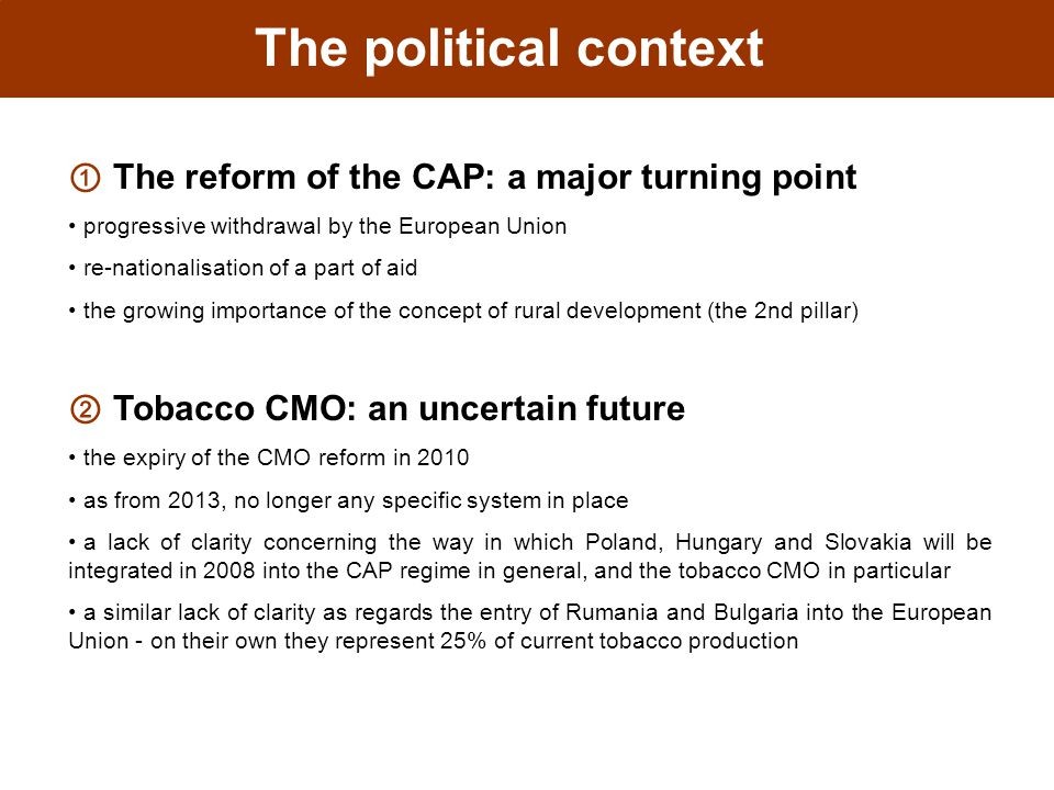 The political context ① The reform of the CAP: a major turning point progressive withdrawal by the European Union re-nationalisation of a part of aid the growing importance of the concept of rural development (the 2nd pillar) ② Tobacco CMO: an uncertain future the expiry of the CMO reform in 2010 as from 2013, no longer any specific system in place a lack of clarity concerning the way in which Poland, Hungary and Slovakia will be integrated in 2008 into the CAP regime in general, and the tobacco CMO in particular a similar lack of clarity as regards the entry of Rumania and Bulgaria into the European Union - on their own they represent 25% of current tobacco production
