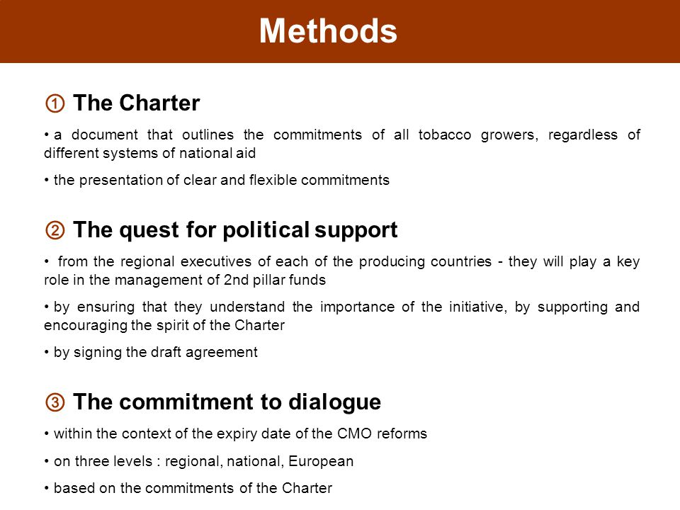 Methods ① The Charter a document that outlines the commitments of all tobacco growers, regardless of different systems of national aid the presentation of clear and flexible commitments ② The quest for political support from the regional executives of each of the producing countries - they will play a key role in the management of 2nd pillar funds by ensuring that they understand the importance of the initiative, by supporting and encouraging the spirit of the Charter by signing the draft agreement ③ The commitment to dialogue within the context of the expiry date of the CMO reforms on three levels : regional, national, European based on the commitments of the Charter