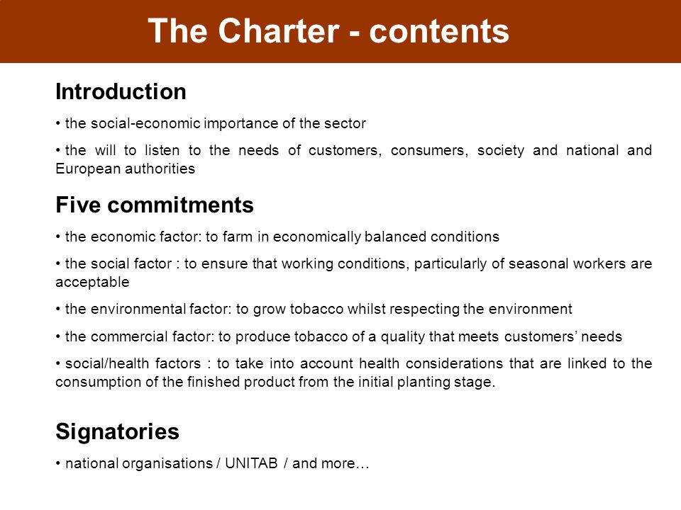 The Charter - contents Introduction the social-economic importance of the sector the will to listen to the needs of customers, consumers, society and national and European authorities Five commitments the economic factor: to farm in economically balanced conditions the social factor : to ensure that working conditions, particularly of seasonal workers are acceptable the environmental factor: to grow tobacco whilst respecting the environment the commercial factor: to produce tobacco of a quality that meets customers' needs social/health factors : to take into account health considerations that are linked to the consumption of the finished product from the initial planting stage.