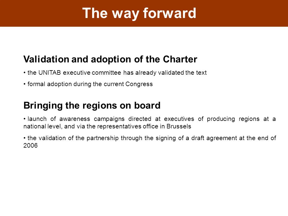 The way forward Validation and adoption of the Charter the UNITAB executive committee has already validated the text formal adoption during the current Congress Bringing the regions on board launch of awareness campaigns directed at executives of producing regions at a national level, and via the representatives office in Brussels the validation of the partnership through the signing of a draft agreement at the end of 2006