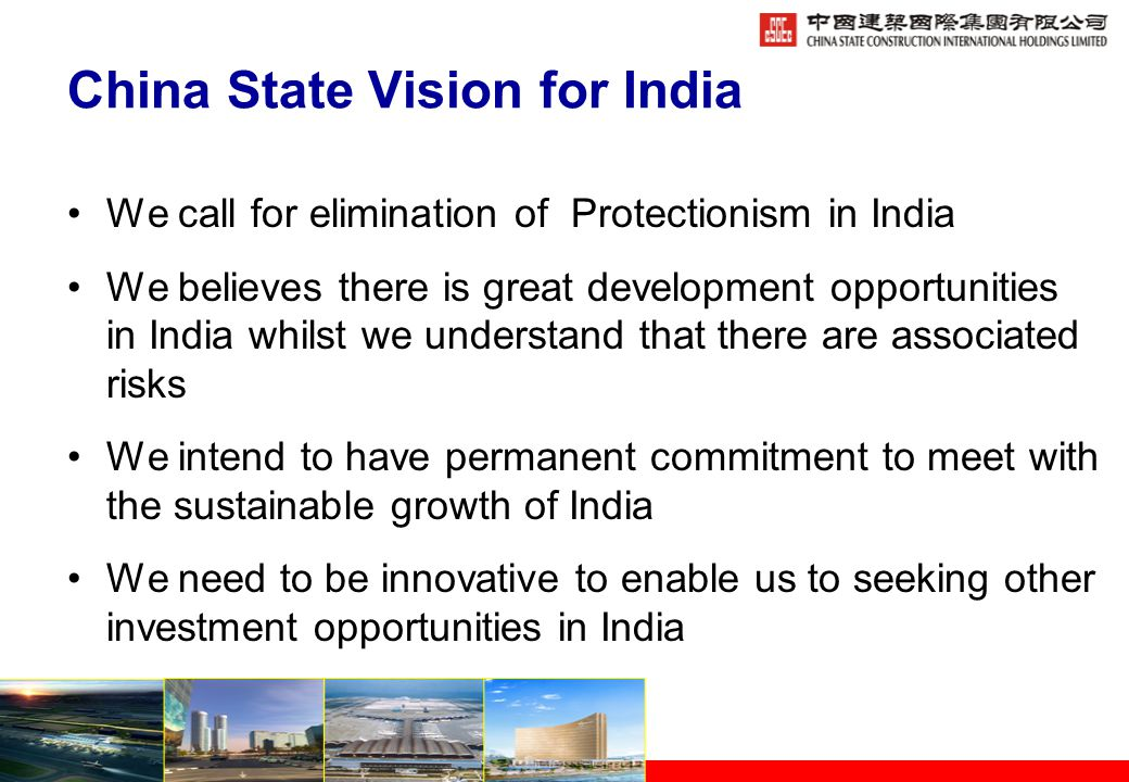 China State Vision for India We call for elimination of Protectionism in India We believes there is great development opportunities in India whilst we understand that there are associated risks We intend to have permanent commitment to meet with the sustainable growth of India We need to be innovative to enable us to seeking other investment opportunities in India