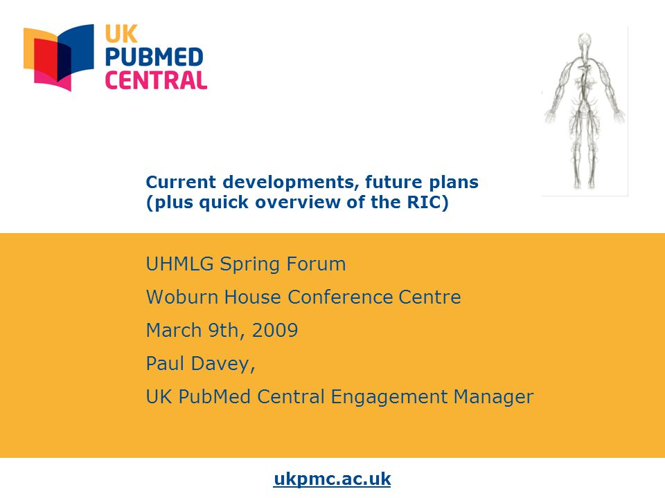 ukpmc.ac.uk Current developments, future plans (plus quick overview of the RIC) UHMLG Spring Forum Woburn House Conference Centre March 9th, 2009 Paul Davey, UK PubMed Central Engagement Manager