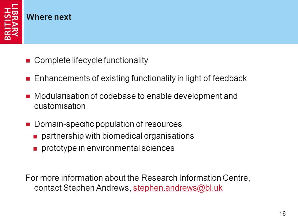16 Where next 16 Complete lifecycle functionality Enhancements of existing functionality in light of feedback Modularisation of codebase to enable development and customisation Domain-specific population of resources partnership with biomedical organisations prototype in environmental sciences For more information about the Research Information Centre, contact Stephen Andrews, stephen.andrews@bl.ukstephen.andrews@bl.uk