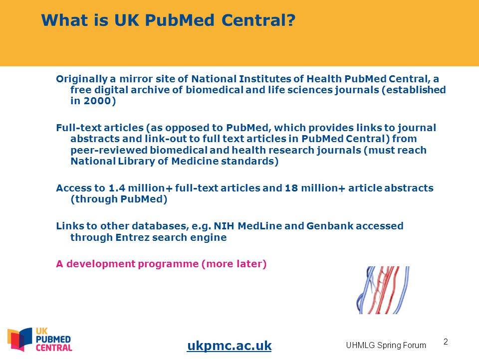 ukpmc.ac.uk 2 UHMLG Spring Forum What is UK PubMed Central? Originally a mirror site of National Institutes of Health PubMed Central, a free digital a