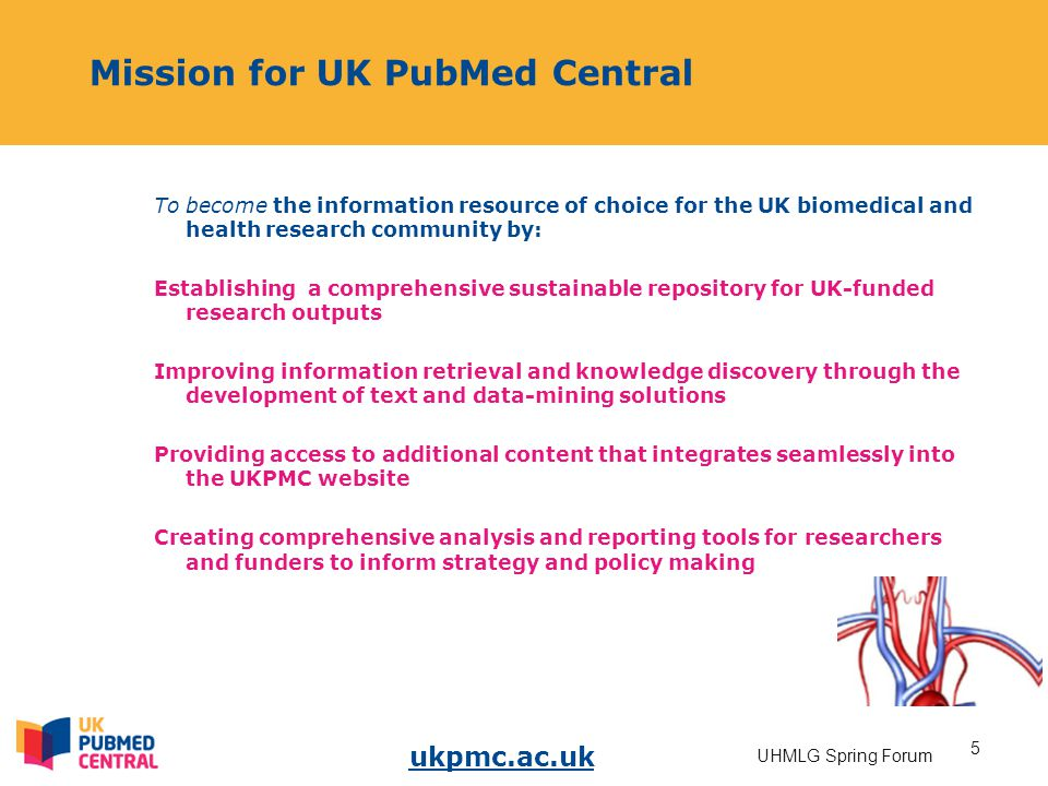 ukpmc.ac.uk 5 UHMLG Spring Forum Mission for UK PubMed Central To become the information resource of choice for the UK biomedical and health research community by: Establishing a comprehensive sustainable repository for UK-funded research outputs Improving information retrieval and knowledge discovery through the development of text and data-mining solutions Providing access to additional content that integrates seamlessly into the UKPMC website Creating comprehensive analysis and reporting tools for researchers and funders to inform strategy and policy making