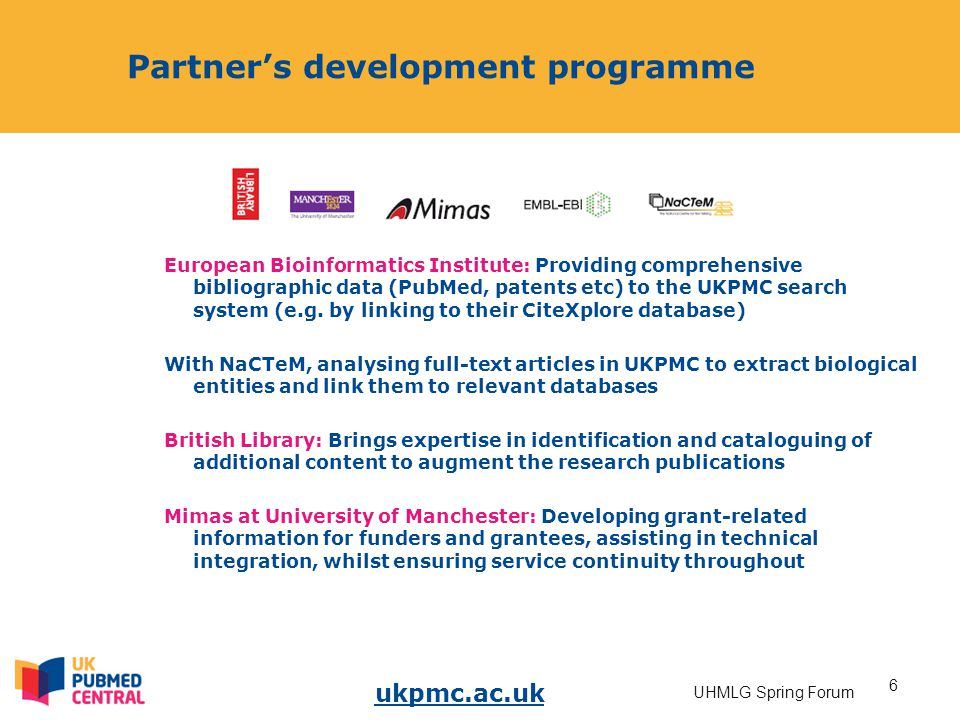 ukpmc.ac.uk 6 UHMLG Spring Forum Partner's development programme European Bioinformatics Institute: Providing comprehensive bibliographic data (PubMed, patents etc) to the UKPMC search system (e.g.
