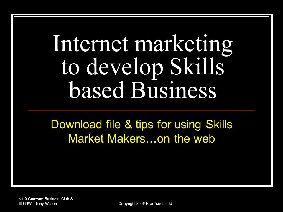v1.0 Gateway Business Club & IIB NW - Tony WilsonCopyright 2006 Proofsouth Ltd Marketing objectives How to market our businesses Identifying skill based opportunities Winning ways to find customers Using web based Market Makers  Respond to opportunities : Submit CV  Follow up with phone call or email.