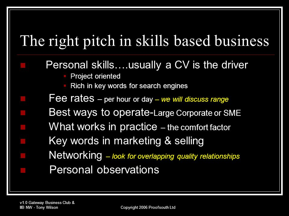 v1.0 Gateway Business Club & IIB NW - Tony WilsonCopyright 2006 Proofsouth Ltd The right pitch in skills based business Personal skills….usually a CV is the driver  Project oriented  Rich in key words for search engines Fee rates – per hour or day – we will discuss range Best ways to operate- Large Corporate or SME What works in practice – the comfort factor Key words in marketing & selling Networking – look for overlapping quality relationships Personal observations
