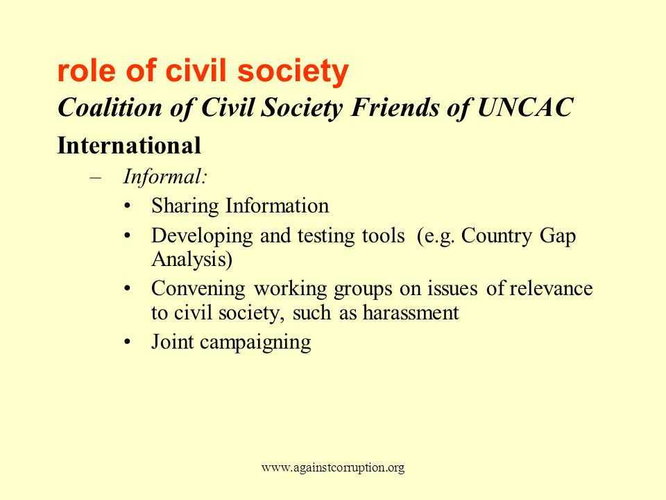 www.againstcorruption.org role of civil society Coalition of Civil Society Friends of UNCAC International –Informal: Sharing Information Developing and testing tools (e.g.
