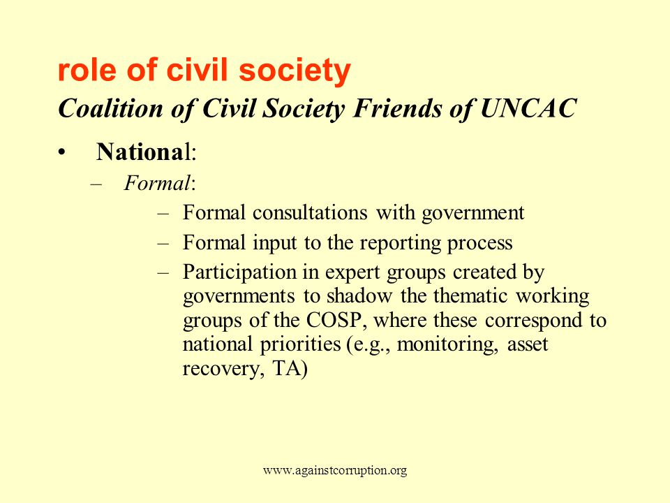 www.againstcorruption.org role of civil society Coalition of Civil Society Friends of UNCAC National: –Formal: –Formal consultations with government –Formal input to the reporting process –Participation in expert groups created by governments to shadow the thematic working groups of the COSP, where these correspond to national priorities (e.g., monitoring, asset recovery, TA)