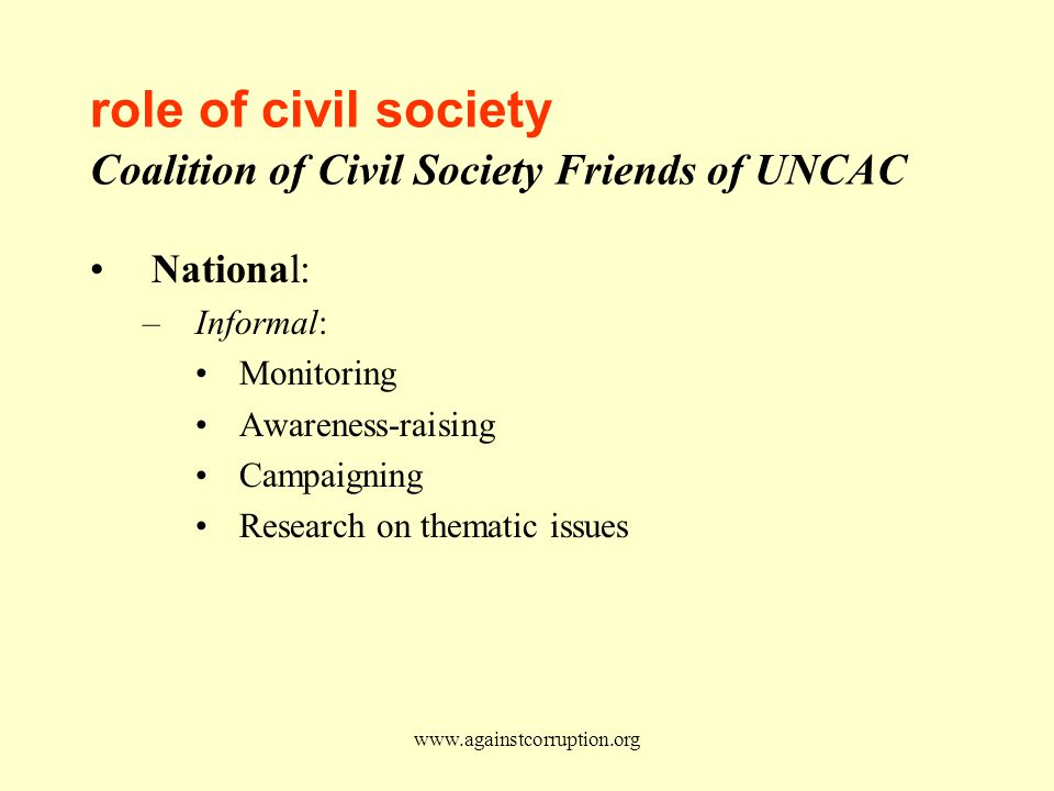 www.againstcorruption.org role of civil society Coalition of Civil Society Friends of UNCAC National: –Informal: Monitoring Awareness-raising Campaigning Research on thematic issues