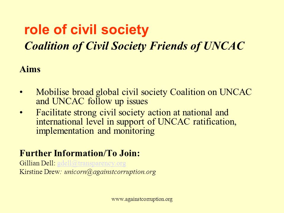 www.againstcorruption.org role of civil society Coalition of Civil Society Friends of UNCAC Aims Mobilise broad global civil society Coalition on UNCAC and UNCAC follow up issues Facilitate strong civil society action at national and international level in support of UNCAC ratification, implementation and monitoring Further Information/To Join: Gillian Dell: gdell@transparency.orggdell@transparency.org Kirstine Drew: unicorn@againstcorruption.org