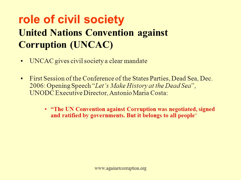 www.againstcorruption.org role of civil society United Nations Convention against Corruption (UNCAC) UNCAC gives civil society a clear mandate First Session of the Conference of the States Parties, Dead Sea, Dec.