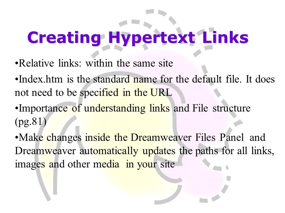 Creating Hypertext Links Relative links: within the same site Index.htm is the standard name for the default file. It does not need to be specified in