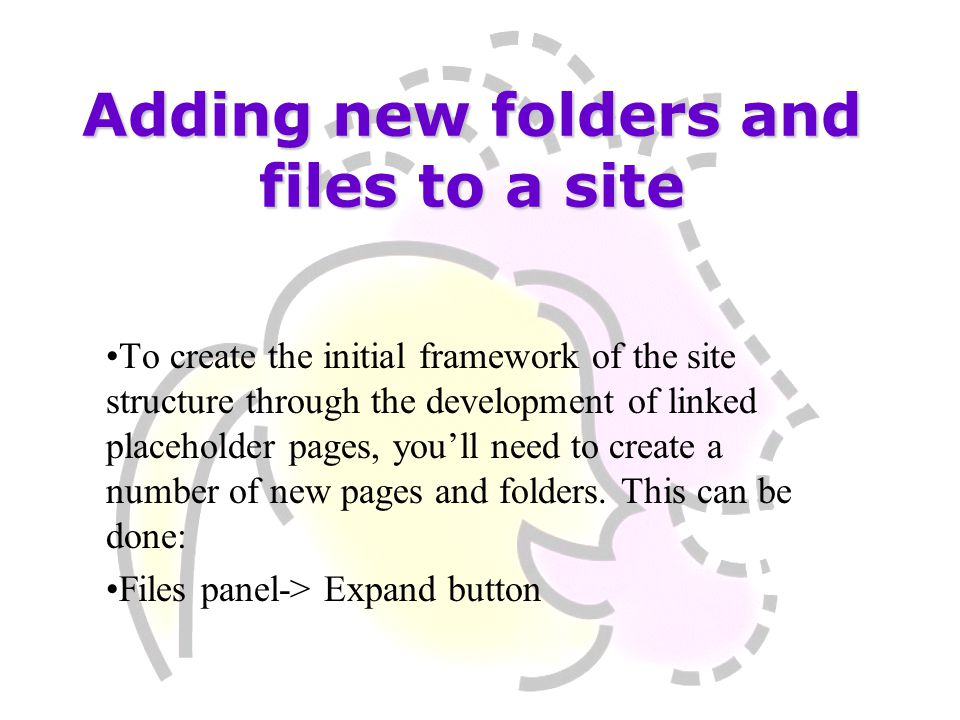 Adding new folders and files to a site To create the initial framework of the site structure through the development of linked placeholder pages, you'