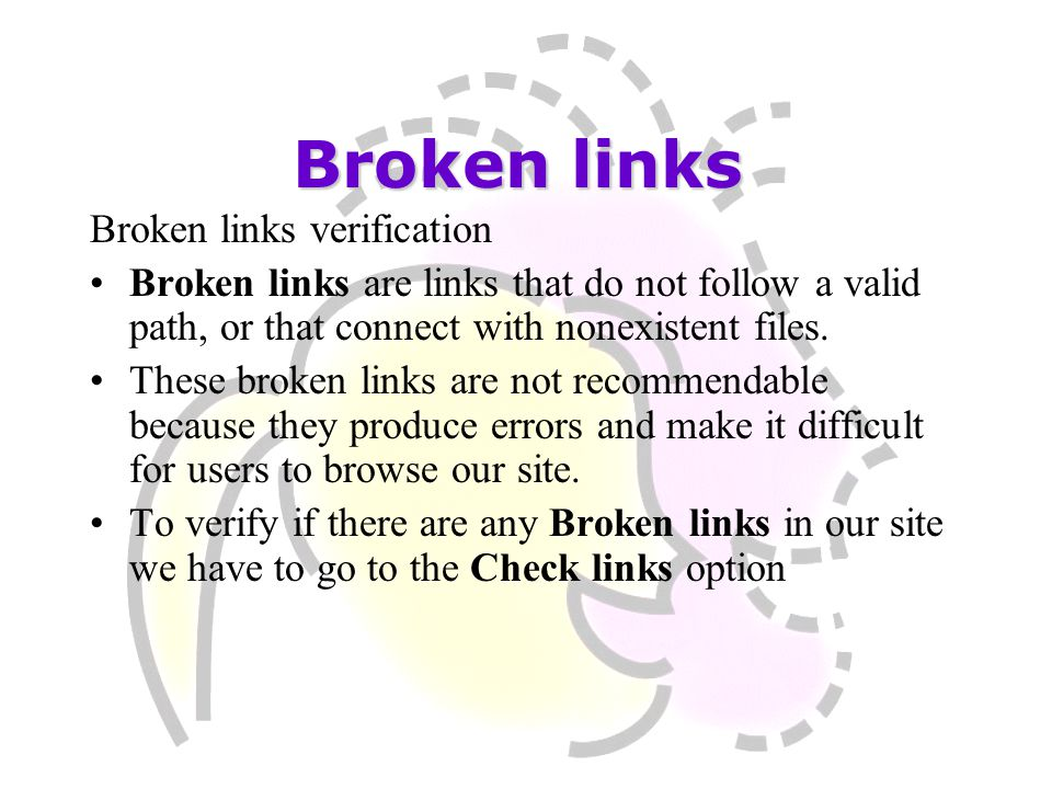 Broken links verification Broken links are links that do not follow a valid path, or that connect with nonexistent files. These broken links are not r