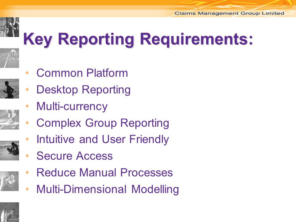 Key Reporting Requirements: Common Platform Desktop Reporting Multi-currency Complex Group Reporting Intuitive and User Friendly Secure Access Reduce Manual Processes Multi-Dimensional Modelling